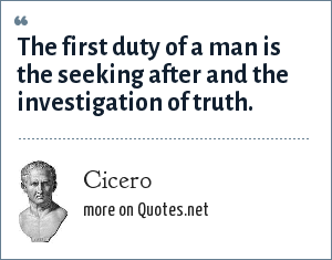 Cicero: The first duty of a man is the seeking after and the investigation of truth.