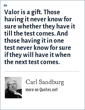 Carl Sandburg: Valor is a gift. Those having it never know for sure whether they have it till the test comes. And those having it in one test never know for sure if they will have it when the next test comes.