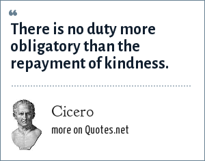 Cicero: There is no duty more obligatory than the repayment of kindness.
