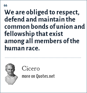 Cicero: We are obliged to respect, defend and maintain the common bonds of union and fellowship that exist among all members of the human race.
