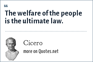 Cicero: The welfare of the people is the ultimate law.
