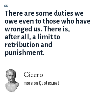 Cicero: There are some duties we owe even to those who have wronged us. There is, after all, a limit to retribution and punishment.