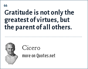 Cicero: Gratitude is not only the greatest of virtues, but the parent of all others.
