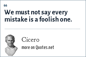 Cicero: We must not say every mistake is a foolish one.