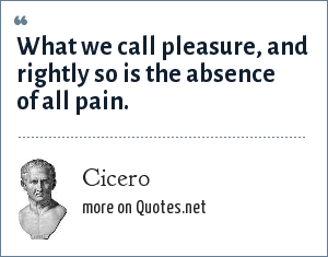 Cicero: What we call pleasure, and rightly so is the absence of all pain.
