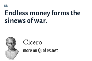 Cicero: Endless money forms the sinews of war.