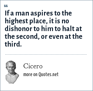 Cicero: If a man aspires to the highest place, it is no dishonor to him to halt at the second, or even at the third.