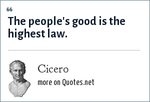 Cicero: The people's good is the highest law.