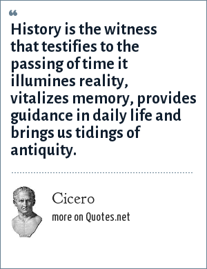 Cicero: History is the witness that testifies to the passing of time it illumines reality, vitalizes memory, provides guidance in daily life and brings us tidings of antiquity.