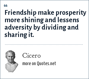 Cicero: Friendship make prosperity more shining and lessens adversity by dividing and sharing it.