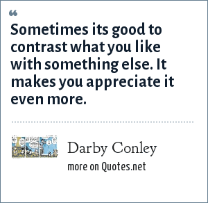 Darby Conley: Sometimes its good to contrast what you like with something else. It makes you appreciate it even more.