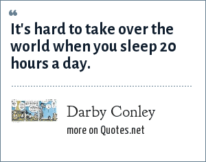 Darby Conley: It's hard to take over the world when you sleep 20 hours a day.