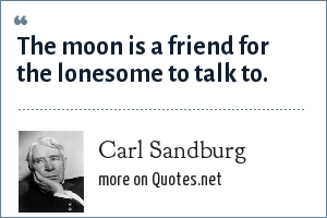 Carl Sandburg: The moon is a friend for the lonesome to talk to.