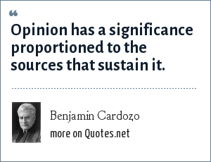 Benjamin Cardozo: Opinion has a significance proportioned to the sources that sustain it.