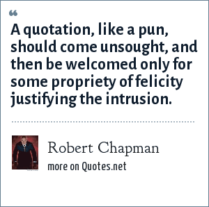 Robert Chapman: A quotation, like a pun, should come unsought, and then be welcomed only for some propriety of felicity justifying the intrusion.