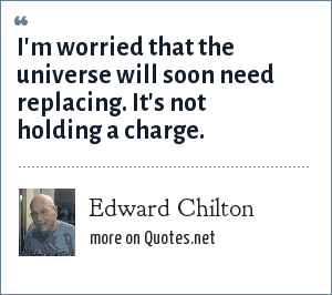 Edward Chilton: I'm worried that the universe will soon need replacing. It's not holding a charge.