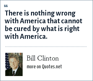 Bill Clinton: There is nothing wrong with America that cannot be cured by what is right with America.