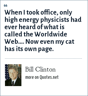Bill Clinton: When I took office, only high energy physicists had ever heard of what is called the Worldwide Web.... Now even my cat has its own page.