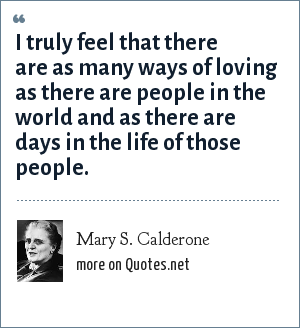 Mary S. Calderone: I truly feel that there are as many ways of loving as there are people in the world and as there are days in the life of those people.