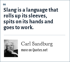 Carl Sandburg: Slang is a language that rolls up its sleeves, spits on its hands and goes to work.