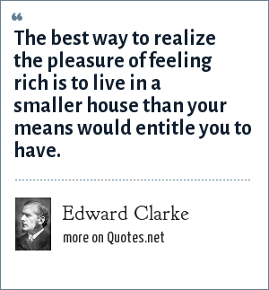Edward Clarke: The best way to realize the pleasure of feeling rich is to live in a smaller house than your means would entitle you to have.