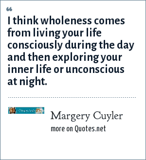 Margery Cuyler: I think wholeness comes from living your life consciously during the day and then exploring your inner life or unconscious at night.