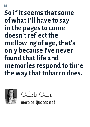 Caleb Carr: So if it seems that some of what I'll have to say in the pages to come doesn't reflect the mellowing of age, that's only because I've never found that life and memories respond to time the way that tobacco does.