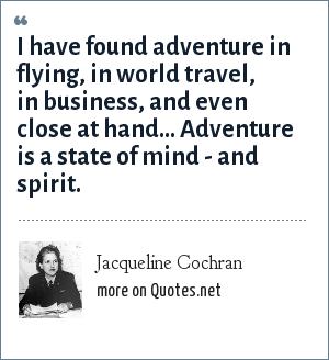 Jacqueline Cochran: I have found adventure in flying, in world travel, in business, and even close at hand... Adventure is a state of mind - and spirit.