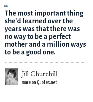 Jill Churchill: The most important thing she'd learned over the years was that there was no way to be a perfect mother and a million ways to be a good one.