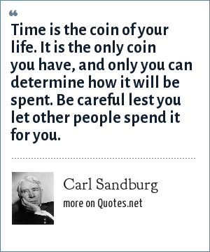 Carl Sandburg: Time is the coin of your life. It is the only coin you have, and only you can determine how it will be spent. Be careful lest you let other people spend it for you.