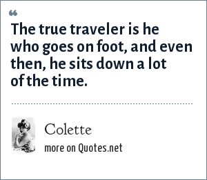 Colette: The true traveler is he who goes on foot, and even then, he sits down a lot of the time.