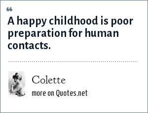 Colette: A happy childhood is poor preparation for human contacts.