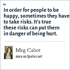 Meg Cabot: In order for people to be happy, sometimes they have to take risks. It's true these risks can put them in danger of being hurt.