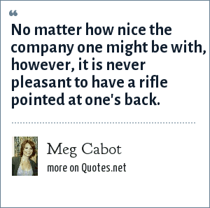 Meg Cabot: No matter how nice the company one might be with, however, it is never pleasant to have a rifle pointed at one's back.