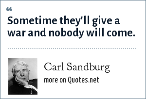 Carl Sandburg: Sometime they'll give a war and nobody will come.