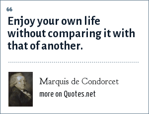Marquis de Condorcet: Enjoy your own life without comparing it with that of another.