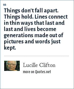 Lucille Clifton: Things don't fall apart. Things hold. Lines connect in thin ways that last and last and lives become generations made out of pictures and words just kept.