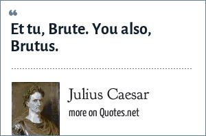 Julius Caesar: Et tu, Brute. You also, Brutus.