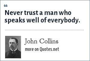 John Collins: Never trust a man who speaks well of everybody.