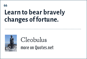 Cleobulus: Learn to bear bravely changes of fortune.