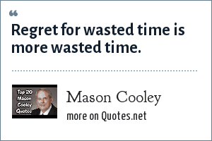 Mason Cooley: Regret for wasted time is more wasted time.