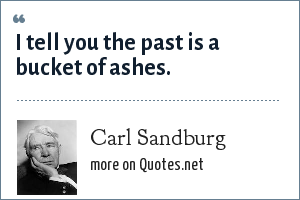 Carl Sandburg: I tell you the past is a bucket of ashes.