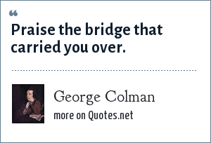 George Colman: Praise the bridge that carried you over.