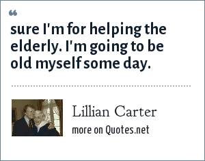 Lillian Carter: Sure i'm for helping the elderly. I'm going to be old myself some day.