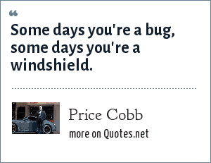 Price Cobb: Some days you're a bug, some days you're a windshield.