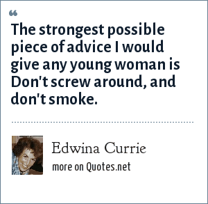 Edwina Currie: The strongest possible piece of advice I would give any young woman is Don't screw around, and don't smoke.