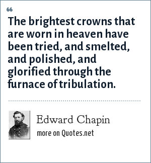 Edward Chapin: The brightest crowns that are worn in heaven have been tried, and smelted, and polished, and glorified through the furnace of tribulation.