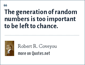 Robert R. Coveyou: The generation of random numbers is too important to be left to chance.