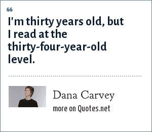 Dana Carvey: I'm thirty years old, but I read at the thirty-four-year-old level.