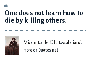 Vicomte de Chateaubriand: One does not learn how to die by killing others.